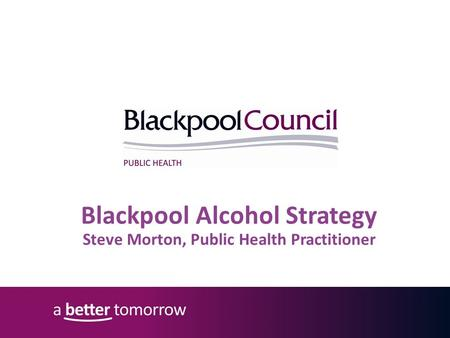 Blackpool Alcohol Strategy Steve Morton, Public Health Practitioner.