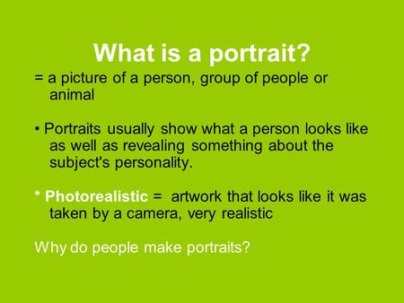 What is a portrait? = a picture of a person, group of people or animal Portraits usually show what a person looks like as well as revealing something about.