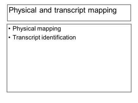 Physical and transcript mapping Physical mapping Transcript identification.