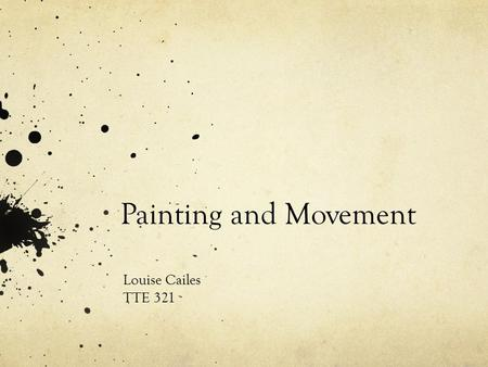 Painting and Movement Louise Cailes TTE 321. Why painting and movement? I really wanted the children to engage in the action of painting rather than just.
