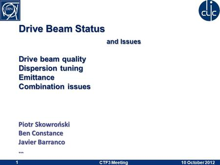 Drive Beam Status and Issues Drive beam quality Dispersion tuning Emittance Combination issues Piotr Skowroński Ben Constance Javier Barranco … 10 October.