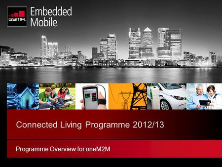 © GSM Association 2011 Connected Living Programme 2012/13 Programme Overview for oneM2M.