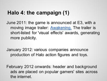 Halo 4: the campaign (1) June 2011: the game is announced at E3, with a moving image trailer: Awakening. The trailer is short-listed for 'visual effects'