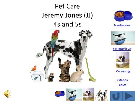 Pet Care Jeremy Jones (JJ) 4s and 5s Food/water Exercise/love Grooming Citation page.