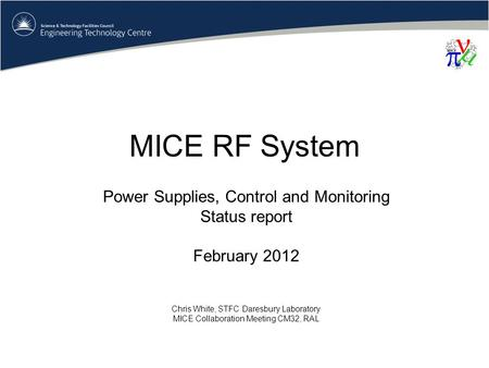MICE RF System Power Supplies, Control and Monitoring Status report February 2012 Chris White, STFC Daresbury Laboratory MICE Collaboration Meeting CM32,