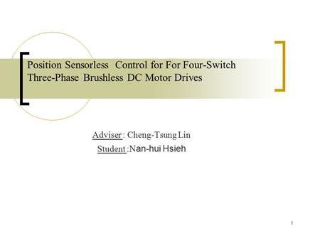 Position Sensorless Control for For Four-Switch Three-Phase Brushless DC Motor Drives Adviser : Cheng-Tsung Lin Student :N an-hui Hsieh 1.