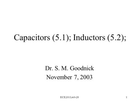 ECE201 Lect-281 Capacitors (5.1); Inductors (5.2); Dr. S. M. Goodnick November 7, 2003.