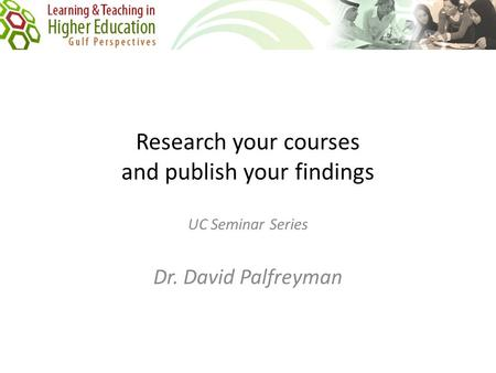 Research your courses and publish your findings UC Seminar Series Dr. David Palfreyman.