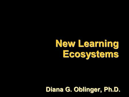 New Learning Ecosystems Diana G. Oblinger, Ph.D..
