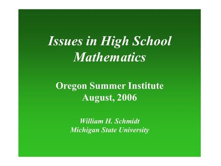 Issues in High School Mathematics Oregon Summer Institute August, 2006 William H. Schmidt Michigan State University.