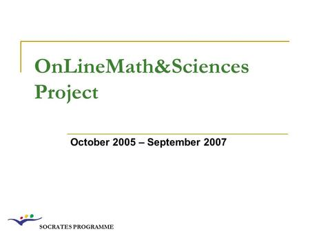 SOCRATES PROGRAMME OnLineMath&Sciences Project October 2005 – September 2007.