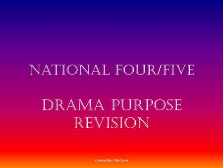 National four/Five Drama Purpose Revision Created by L McCarry.