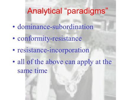 "Analytical ""paradigms"" dominance-subordination conformity-resistance resistance-incorporation all of the above can apply at the same time."