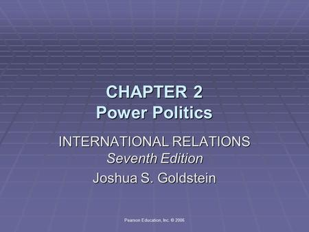 Pearson Education, Inc. © 2006 CHAPTER 2 Power Politics INTERNATIONAL RELATIONS Seventh Edition Joshua S. Goldstein.