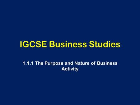 IGCSE Business Studies 1.1.1 The Purpose and Nature of Business Activity.