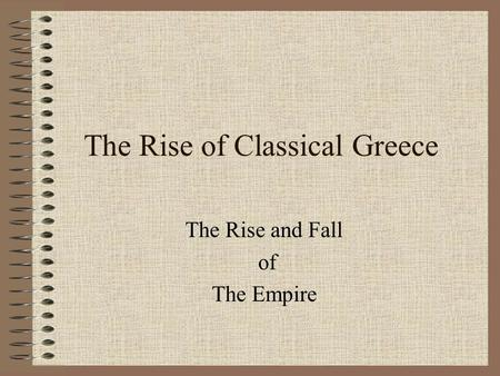 The Rise of Classical Greece The Rise and Fall of The Empire.