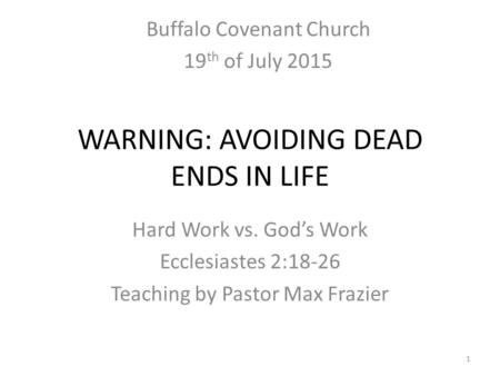 WARNING: AVOIDING DEAD ENDS IN LIFE Hard Work vs. God's Work Ecclesiastes 2:18-26 Teaching by Pastor Max Frazier 1 Buffalo Covenant Church 19 th of July.