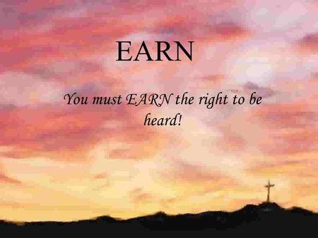 EARN You must EARN the right to be heard!. E NTRY POINT A CQUIRING AN AUDIANCE R EDIRECTING THE CONVERSATION N UTURING THE NEED.