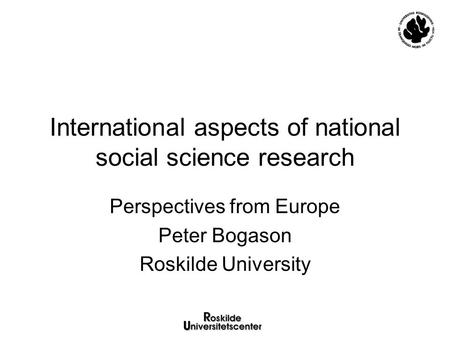 International aspects of national social science research Perspectives from Europe Peter Bogason Roskilde University.