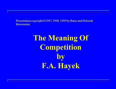 The Meaning Of Competition by F.A. Hayek Presentation copyright ©1997, 1998, 1999 by Barry and Deborah Brownstein.