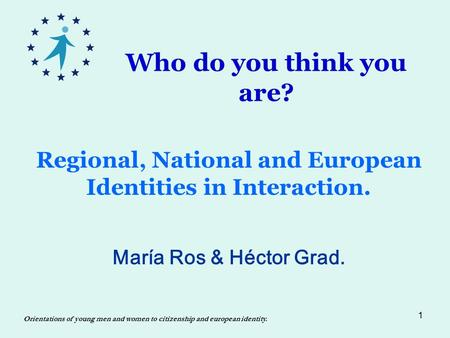 1 Regional, National and European Identities in Interaction. María Ros & Héctor Grad. Orientations of young men and women to citizenship and european identity.