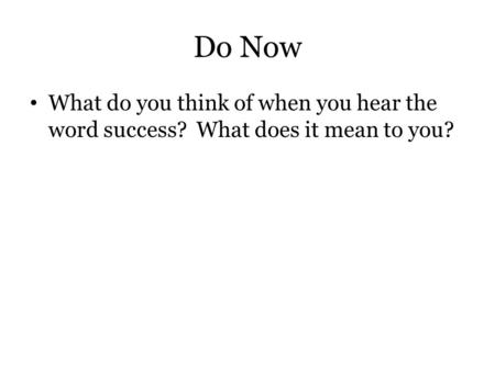 Do Now What do you think of when you hear the word success? What does it mean to you?