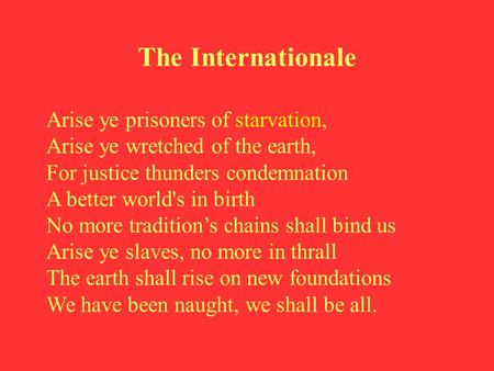 The Internationale Arise ye prisoners of starvation, Arise ye wretched of the earth, For justice thunders condemnation A better world's in birth No more.