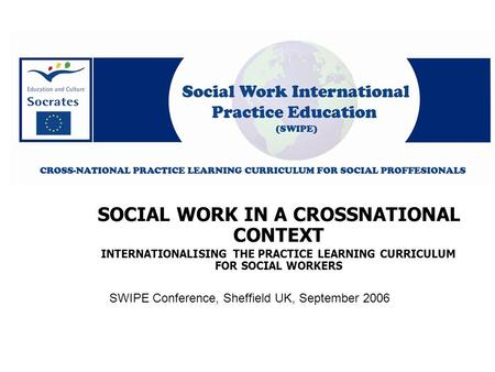 SWIPE Conference, Sheffield UK, September 2006 SOCIAL WORK IN A CROSSNATIONAL CONTEXT INTERNATIONALISING THE PRACTICE LEARNING CURRICULUM FOR SOCIAL WORKERS.