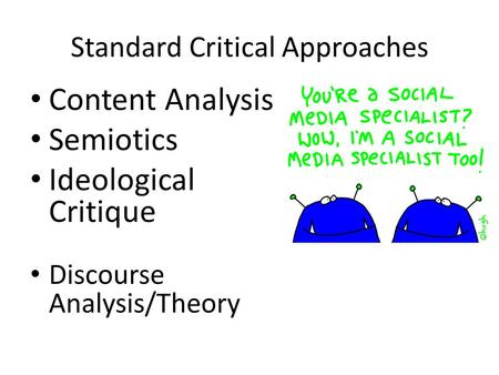 Standard Critical Approaches Content Analysis Semiotics Ideological Critique Discourse Analysis/Theory.