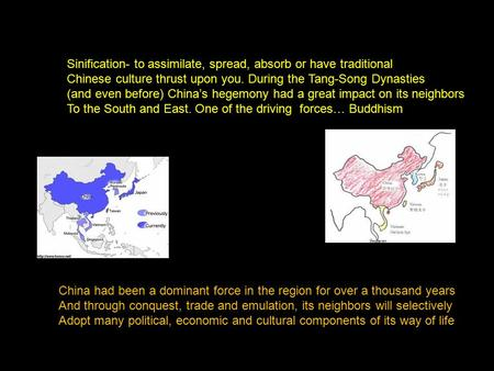 Sinification- to assimilate, spread, absorb or have traditional Chinese culture thrust upon you. During the Tang-Song Dynasties (and even before) China's.