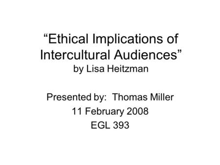 """Ethical Implications of Intercultural Audiences"" by Lisa Heitzman Presented by: Thomas Miller 11 February 2008 EGL 393."