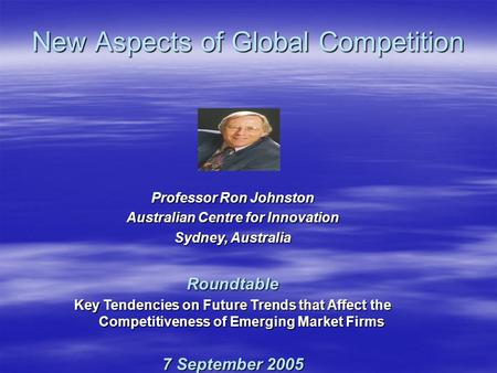 Professor Ron Johnston Australian Centre for Innovation Sydney, Australia Roundtable Key Tendencies on Future Trends that Affect the Competitiveness of.