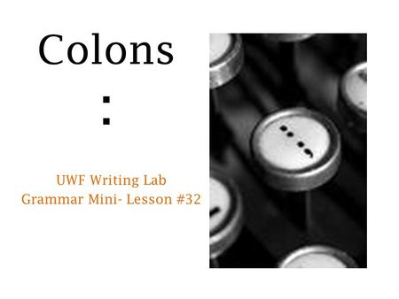Colons : UWF Writing Lab Grammar Mini- Lesson #32.