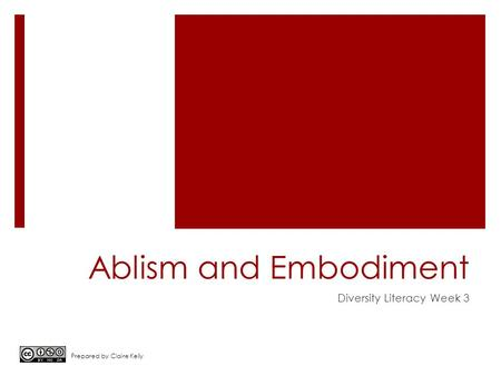 Ablism and Embodiment Diversity Literacy Week 3 Prepared by Claire Kelly.