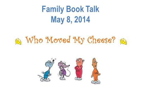 Family Book Talk May 8, 2014 Who Moved My Cheese?.