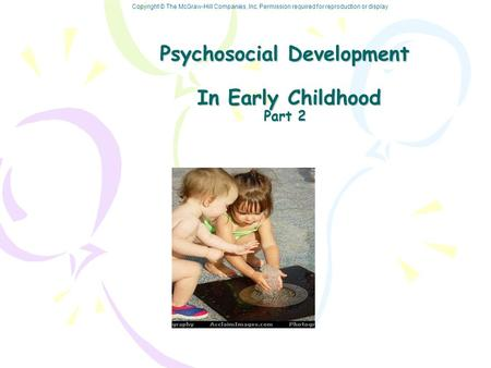 Copyright © The McGraw-Hill Companies, Inc. Permission required for reproduction or display Psychosocial Development In Early Childhood Part 2.