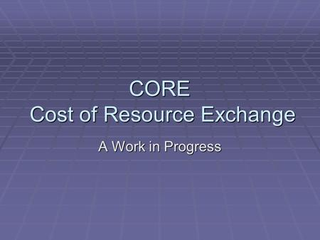 CORE Cost of Resource Exchange A Work in Progress.