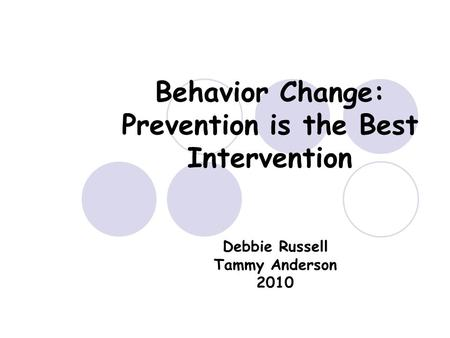 Behavior Change: Prevention is the Best Intervention Debbie Russell Tammy Anderson 2010.