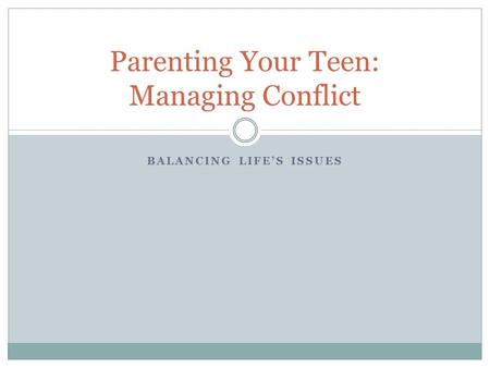 BALANCING LIFE'S ISSUES Parenting Your Teen: Managing Conflict.