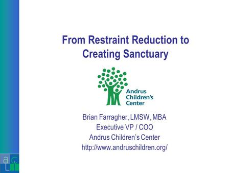 From Restraint Reduction to Creating Sanctuary Brian Farragher, LMSW, MBA Executive VP / COO Andrus Children's Center