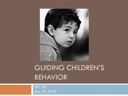 GUIDING CHILDREN'S BEHAVIOR HPC 3O May 2 nd, 2013.