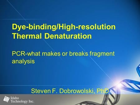 Dye-binding/High-resolution Thermal Denaturation PCR-what makes or breaks fragment analysis Steven F. Dobrowolski, PhD.