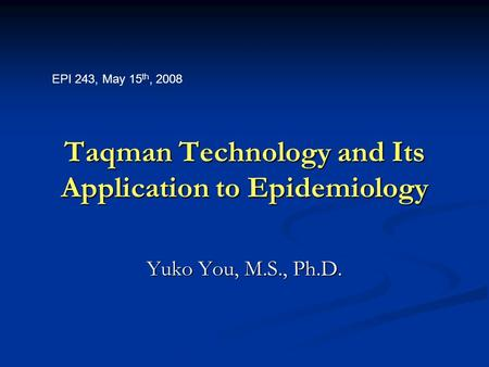 Taqman Technology and Its Application to Epidemiology Yuko You, M.S., Ph.D. EPI 243, May 15 th, 2008.