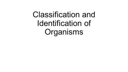 Classification and Identification of Organisms. Classification and Identification of Microorganisms Classification: placing organisms in groups of related.