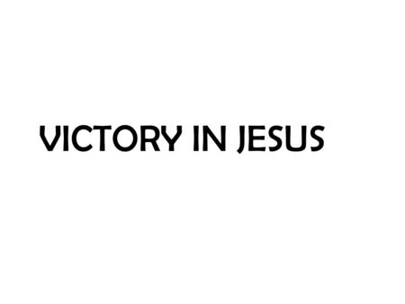 VICTORY IN JESUS. I heard an old, old story, how a Savior came from glory, how He gave His life on Calvary to save a wretch like me;