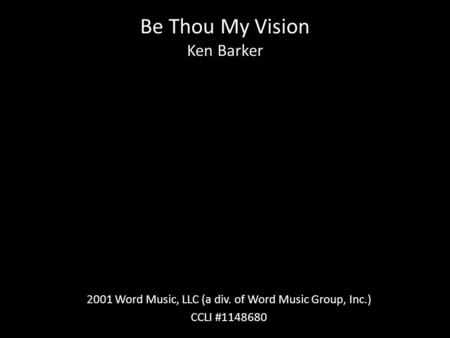 Be Thou My Vision Ken Barker 2001 Word Music, LLC (a div. of Word Music Group, Inc.) CCLI #1148680.