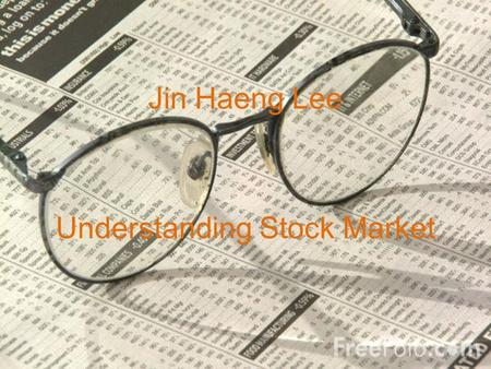 Jin Haeng Lee Understanding Stock Market. What was the project about? (GOAL) History of Stock Ma rket in th e U.S History of Dow Average Applicatio n.