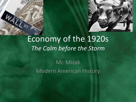 Economy of the 1920s The Calm before the Storm Mr. Mizak Modern American History.
