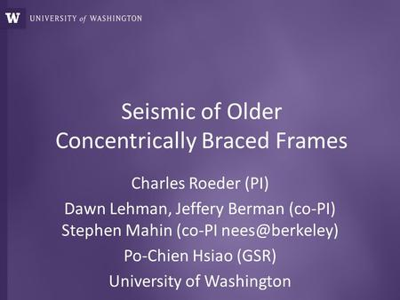 Seismic of Older Concentrically Braced Frames Charles Roeder (PI) Dawn Lehman, Jeffery Berman (co-PI) Stephen Mahin (co-PI Po-Chien Hsiao.