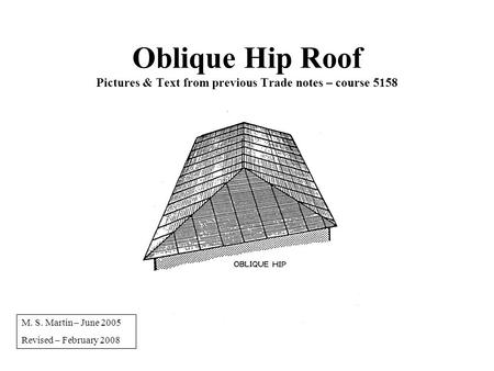 Oblique Hip Roof Pictures & Text from previous Trade notes – course 5158 M. S. Martin – June 2005 Revised – February 2008.